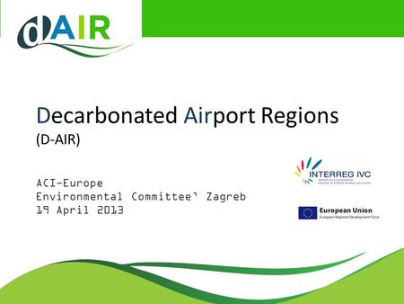 Decarbonated Airport Regions (D-AIR) ACI-Europe Environmental Committee' Zagreb 19 April 2013.