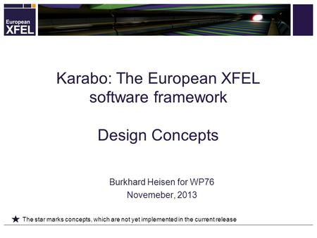 Burkhard Heisen for WP76 Novemeber, 2013 Karabo: The European XFEL software framework Design Concepts The star marks concepts, which are not yet implemented.