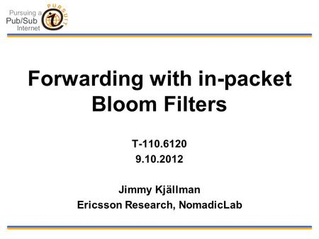 Forwarding with in-packet Bloom Filters T-110.6120 9.10.2012 Jimmy Kjällman Ericsson Research, NomadicLab.