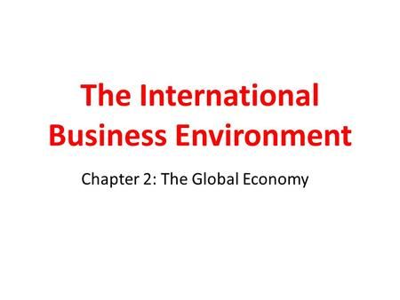 The International Business Environment Chapter 2: The Global Economy.