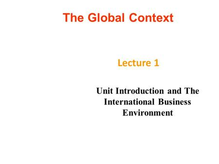 The Global Context Lecture 1 Unit Introduction and The International Business Environment.
