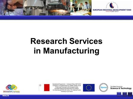 Research Services in Manufacturing MALTA. Improvements in manufacturing processes through advanced ICT techniques Key Experts:Dr Ernest Cachia Dr John.