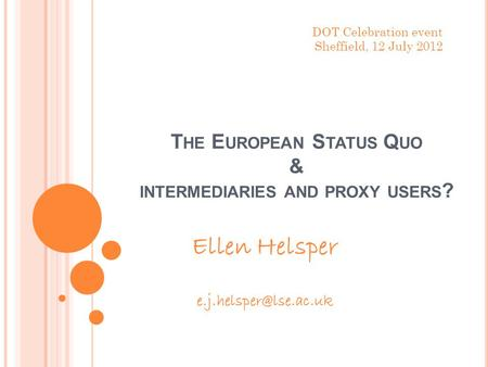 T HE E UROPEAN S TATUS Q UO & INTERMEDIARIES AND PROXY USERS ? Ellen Helsper DOT Celebration event Sheffield, 12 July 2012.