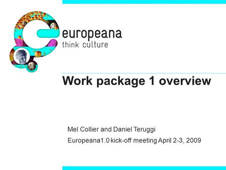 Work package 1 overview Mel Collier and Daniel Teruggi Europeana1.0 kick-off meeting April 2-3, 2009.
