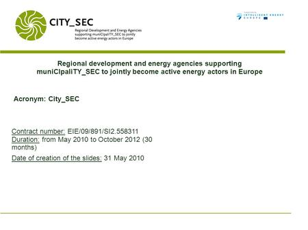 Regional development and energy agencies supporting muniCIpaliTY_SEC to jointly become active energy actors in Europe Acronym: City_SEC Contract number: