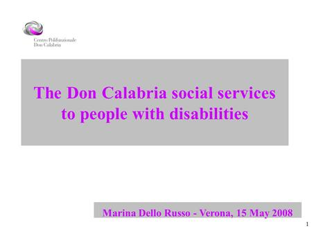 1 The Don Calabria social services to people with disabilities Marina Dello Russo - Verona, 15 May 2008.