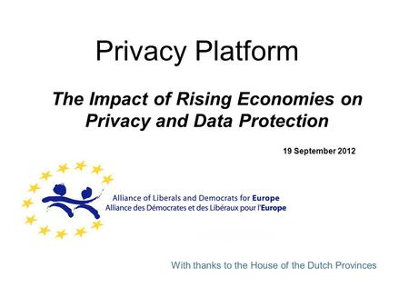 Privacy Platform The Impact of Rising Economies on Privacy and Data Protection 19 September 2012 With thanks to the House of the Dutch Provinces.