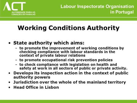 Labour Inspectorate Organisation in Portugal Working Conditions Authority State authority which aims: –to promote the improvement of working conditions.