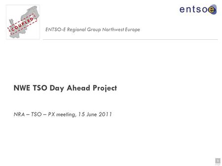1 page 1 C O U P L E D NWE TSO Day Ahead Project NRA – TSO – PX meeting, 15 June 2011 ENTSO-E Regional Group Northwest Europe C O U P L E D.