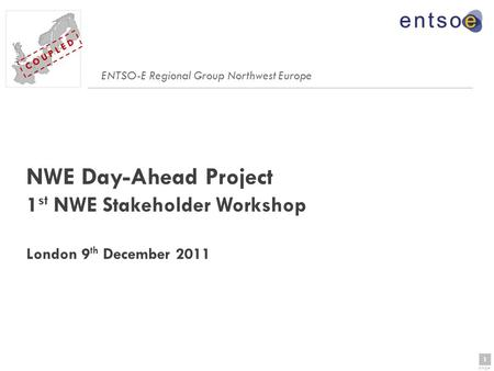 1 page 1 C O U P L E D NWE Day-Ahead Project 1 st NWE Stakeholder Workshop London 9 th December 2011 ENTSO-E Regional Group Northwest Europe.
