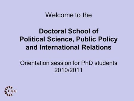 Welcome to the Doctoral School of Political Science, Public Policy and International Relations Orientation session for PhD students 2010/2011.