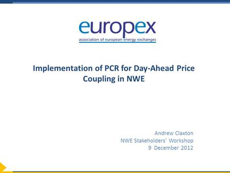 Implementation of PCR for Day-Ahead Price Coupling in NWE Andrew Claxton NWE Stakeholders' Workshop 9 December 2012.