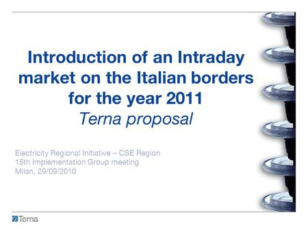 Introduction of an Intraday market on the Italian borders for the year 2011 Terna proposal Electricity Regional Initiative – CSE Region 15th Implementation.