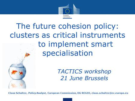 The future cohesion policy: clusters as critical instruments to implement smart specialisation Claus Schultze, Policy Analyst, European Commission, DG.