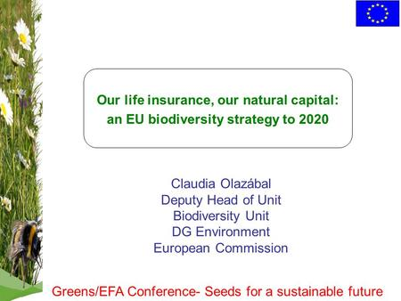 Our life insurance, our natural capital: an EU biodiversity strategy to 2020 Claudia Olazábal Deputy Head of Unit Biodiversity Unit DG Environment European.