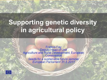 Supporting genetic diversity in agricultural policy Francis Fay Deputy Head of Unit Agriculture and Rural Development, European Commission Seeds for a.