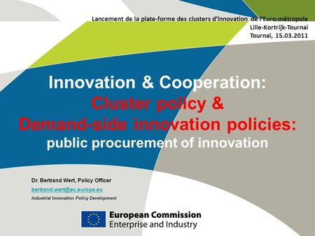 Innovation & Cooperation: Cluster policy & Demand-side innovation policies: public procurement of innovation Dr. Bertrand Wert, Policy Officer
