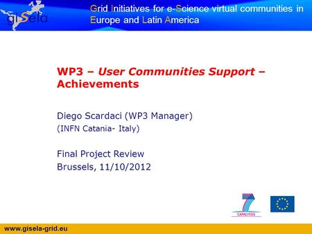Www.gisela-grid.eu Grid Initiatives for e-Science virtual communities in Europe and Latin America WP3 – User Communities Support – Achievements Diego Scardaci.