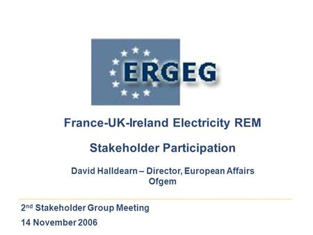 2 nd Stakeholder Group Meeting 14 November 2006 France-UK-Ireland Electricity REM Stakeholder Participation David Halldearn – Director, European Affairs.