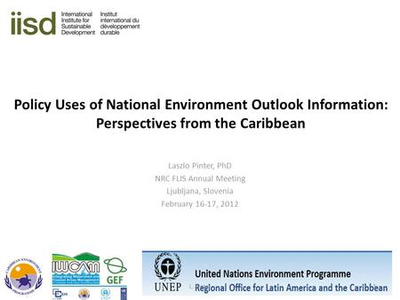 Policy Uses of National Environment Outlook Information: Perspectives from the Caribbean Laszlo Pinter, PhD NRC FLIS Annual Meeting Ljubljana, Slovenia.