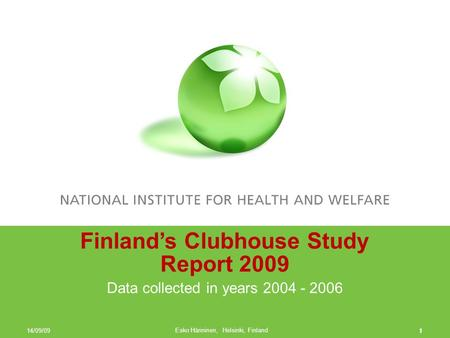1 Finland's Clubhouse Study Report 2009 Data collected in years 2004 - 2006 14/09/09 Esko Hänninen, Helsinki, Finland 1.