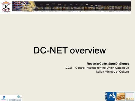 DC-NET overview Rossella Caffo, Sara Di Giorgio ICCU – Central Institute for the Union Catalogue Italian Ministry of Culture.