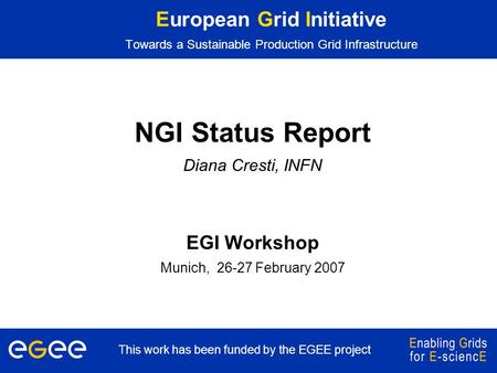 This work has been funded by the EGEE project European Grid Initiative Towards a Sustainable Production Grid Infrastructure NGI Status Report Diana Cresti,