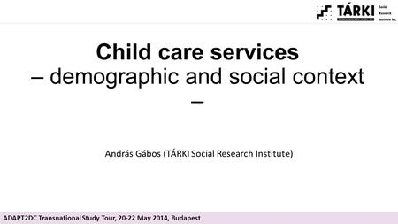Child care services – demographic and social context – András Gábos (TÁRKI Social Research Institute) ADAPT2DC Transnational Study Tour, 20-22 May 2014,