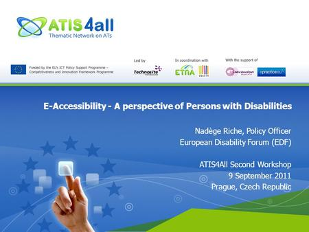 E-Accessibility - A perspective of Persons with Disabilities Nadège Riche, Policy Officer European Disability Forum (EDF) ATIS4All Second Workshop 9 September.