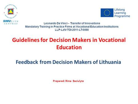 Guidelines for Decision Makers in Vocational Education Feedback from Decision Makers of Lithuania Prepared: Rima Baciulyte Leonardo Da Vinci – Transfer.