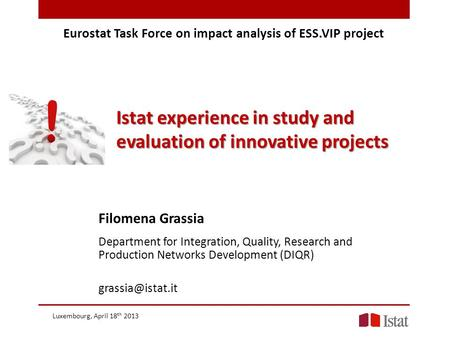 Eurostat Task Force on impact analysis of ESS.VIP project Istat experience in study and evaluation of innovative projects Filomena Grassia Department for.