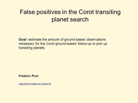 False positives in the Corot transiting planet search Goal: estimate the amount of ground-based observations necessary for the Corot ground-based follow-up.