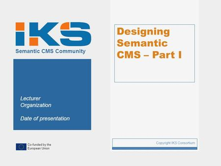 Co-funded by the European Union Semantic CMS Community Designing Semantic CMS – Part I Copyright IKS Consortium 1 Lecturer Organization Date of presentation.