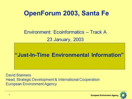 "1 OpenForum 2003, Santa Fe Environment: Ecoinformatics – Track A 23 January, 2003 ""Just-In-Time Environmental Information"" David Stanners Head, Strategic."