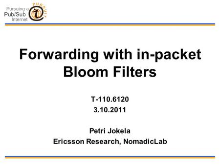 Forwarding with in-packet Bloom Filters T-110.6120 3.10.2011 Petri Jokela Ericsson Research, NomadicLab.