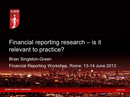 BUSINESS WITH CONFIDENCE icaew.com Brian Singleton-Green Financial Reporting Workshop, Rome: 13-14 June 2013 Financial reporting research – is it relevant.