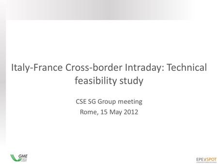 Italy-France Cross-border Intraday: Technical feasibility study CSE SG Group meeting Rome, 15 May 2012.