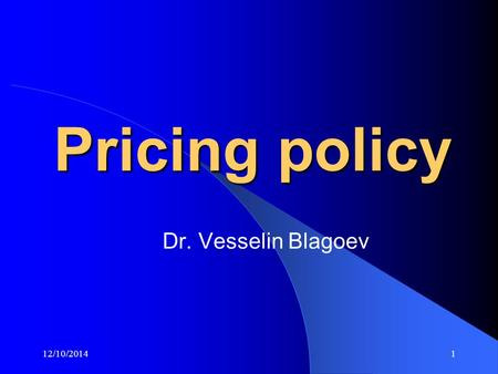 12/10/20141 Pricing policy Dr. Vesselin Blagoev. 12/10/20142 Pricing methods Cost Competition Marketing Pricing methods.