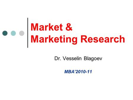 Market & Marketing Research Dr. Vesselin Blagoev MBA'2010-11.