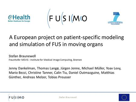 Stefan Braunewell 1 A European project on patient-specific modeling and simulation of FUS in moving organs Stefan Braunewell Fraunhofer MEVIS - Institute.