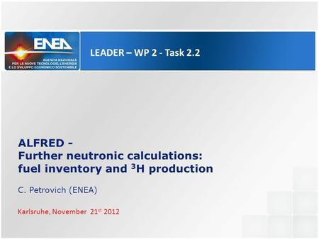 LEADER – WP 2 - Task 2.2 ALFRED - Further neutronic calculations: fuel inventory and 3 H production C. Petrovich (ENEA) Karlsruhe, November 21 st 2012.