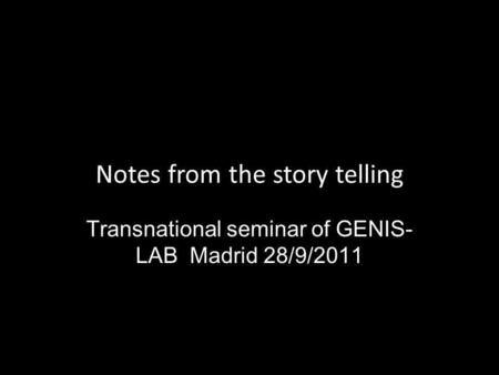 Notes from the story telling Transnational seminar of GENIS- LAB Madrid 28/9/2011.