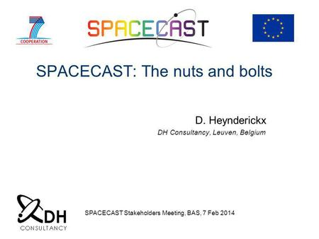 SPACECAST: The nuts and bolts D. Heynderickx DH Consultancy, Leuven, Belgium SPACECAST Stakeholders Meeting, BAS, 7 Feb 2014.