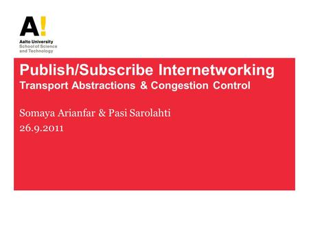 Publish/Subscribe Internetworking Transport Abstractions & Congestion Control Somaya Arianfar & Pasi Sarolahti 26.9.2011.