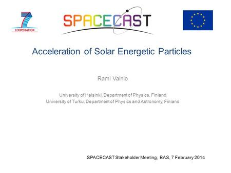 Acceleration of Solar Energetic Particles Rami Vainio University of Helsinki, Department of Physics, Finland University of Turku, Department of Physics.