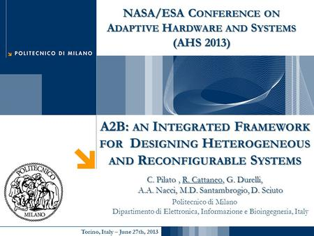 Torino, Italy – June 27th, 2013 A2B: AN I NTEGRATED F RAMEWORK FOR D ESIGNING H ETEROGENEOUS AND R ECONFIGURABLE S YSTEMS C. Pilato, R. Cattaneo, G. Durelli,