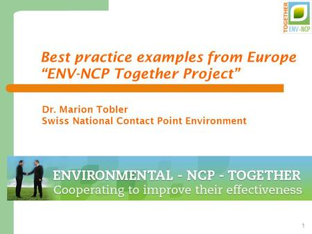 "1 Best practice examples from Europe ""ENV-NCP Together Project"" Dr. Marion Tobler Swiss National Contact Point Environment."