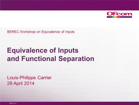 Equivalence of Inputs and Functional Separation Louis-Philippe Carrier 29 April 2014 BEREC Workshop on Equivalence of Inputs.