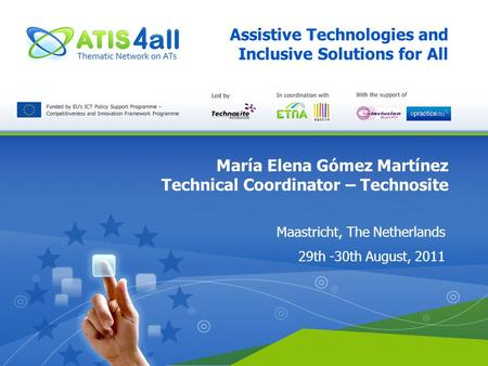 Assistive Technologies and Inclusive Solutions for All María Elena Gómez Martínez Technical Coordinator – Technosite Maastricht, The Netherlands 29th -30th.