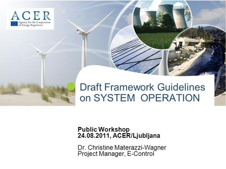 Draft Framework Guidelines on SYSTEM OPERATION Public Workshop 24.08.2011, ACER/Ljubljana Dr. Christine Materazzi-Wagner Project Manager, E-Control.